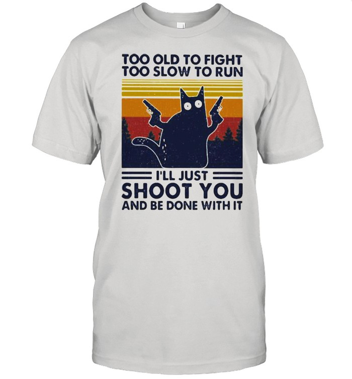 Too Old To Fight To Slow To Run I'll Just Shoot You And Be Done With It Cat Vintage  Classic Men's T-shirt
