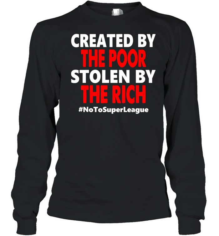 created by the poor stolen by the rich no to super league  long sleeved t shirt