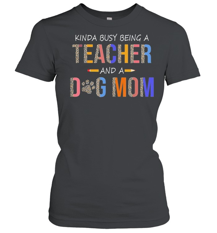 kinda busy being a teacher and a dog mom for dog lovers shirt classic womens t shirt