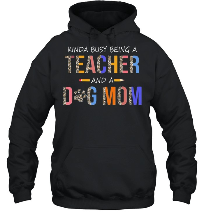 kinda busy being a teacher and a dog mom for dog lovers shirt unisex hoodie