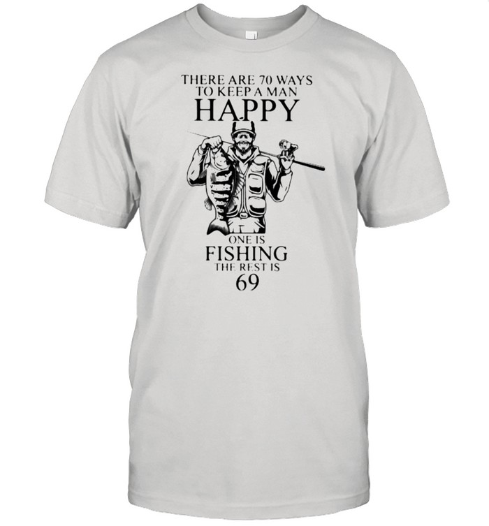 There Are 70 Ways To Keep A Man Happy One Is Fishing the rest is 69  Classic Men's T-shirt