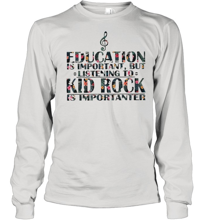 education is important but listening to kid rock is importanter floral shirt long sleeved t shirt