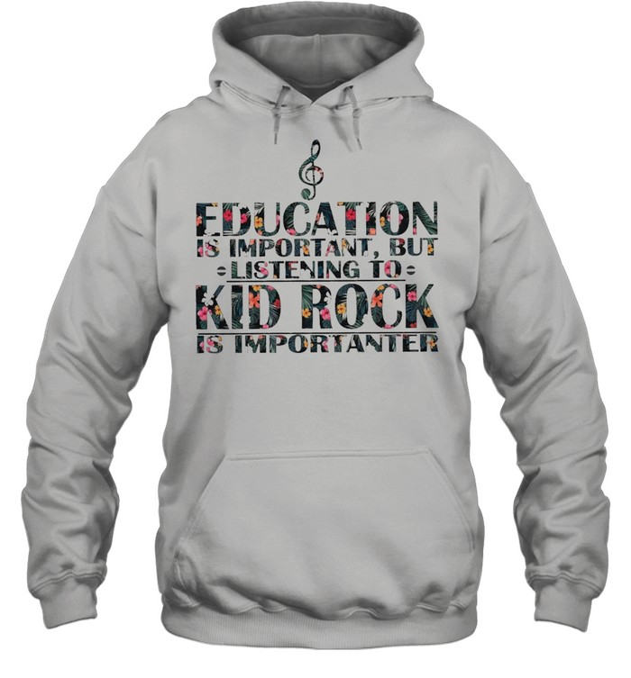 education is important but listening to kid rock is importanter floral shirt unisex hoodie