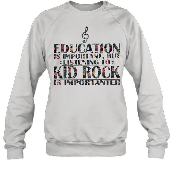 education is important but listening to kid rock is importanter floral shirt unisex sweatshirt
