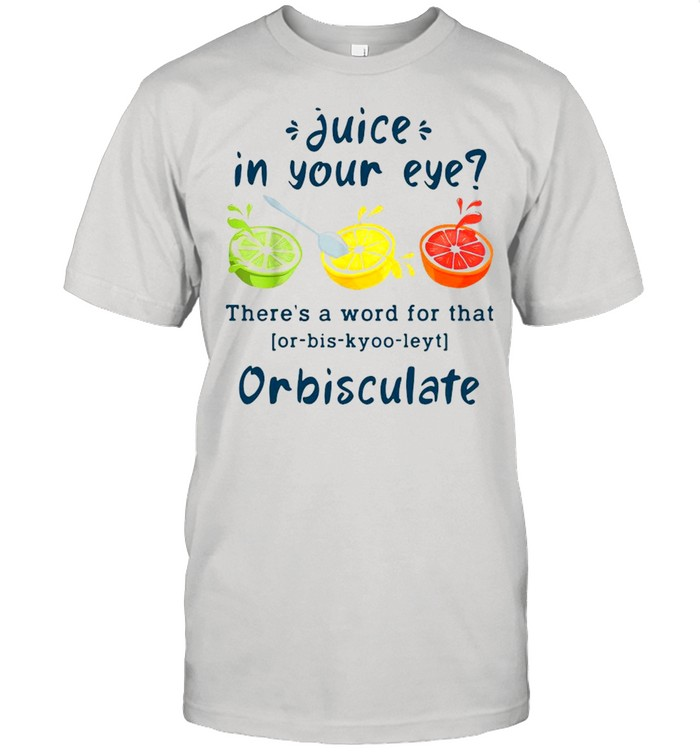 Juice In Your Eye There's A Word For That Or-bis-kyoo-leyt Orbisculate  Classic Men's T-shirt