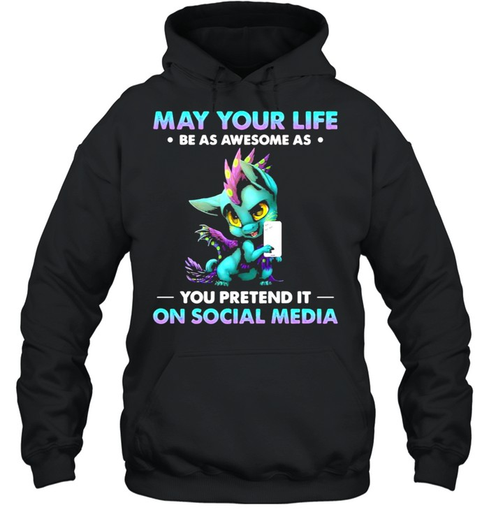 dragon may your life be as awesome as you pretend it on social media shirt unisex hoodie