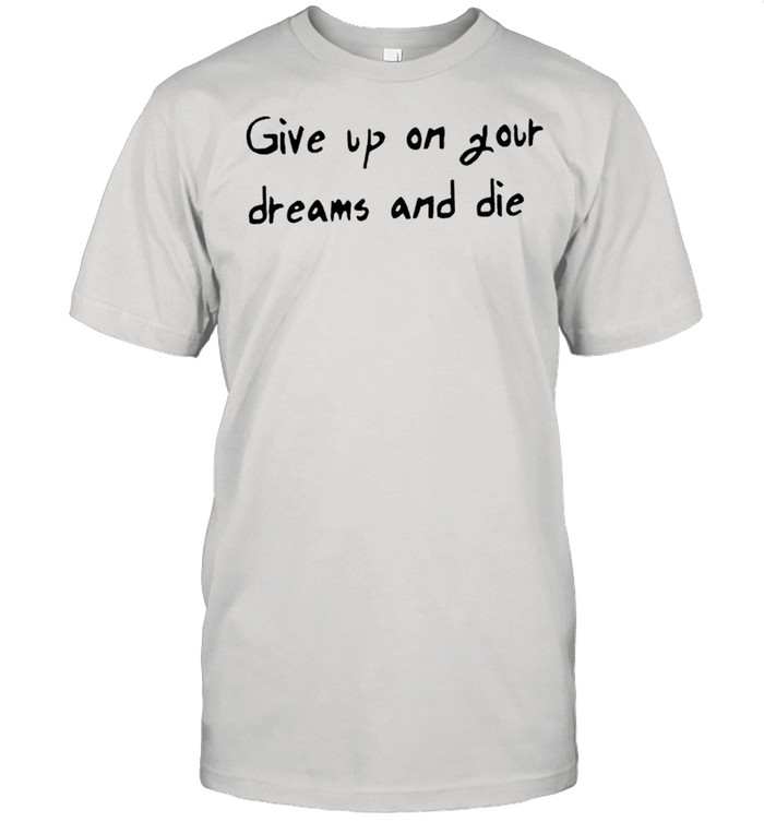Give up on your dreams and die shirt Classic Men's T-shirt
