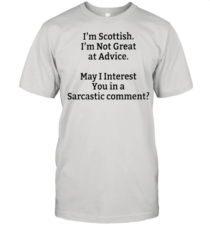 Im Scottish Im not great at advice may I interest you in a sarcastic comment shirt Classic Men's T-shirt