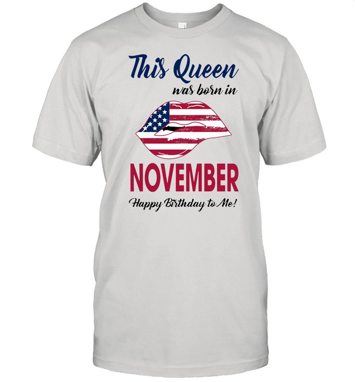 This Queen Was Born In Lip American Flag November Happy Birthday To Me shirt Classic Men's T-shirt