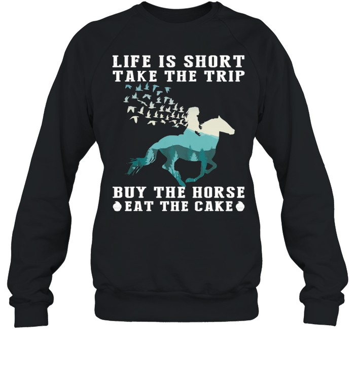 The Girl Life Is Short Take The Trip Buy The Horse Eat The Cake shirt Unisex Sweatshirt