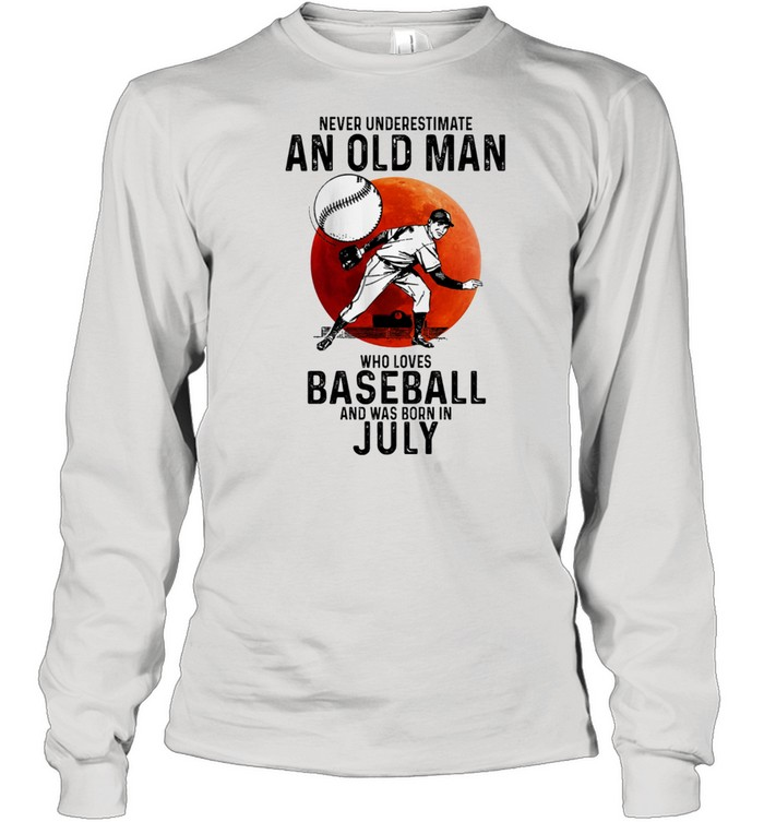 Never Underestimate An Old Man Who Loves Baseball And Was Born In July t-shirt Long Sleeved T-shirt