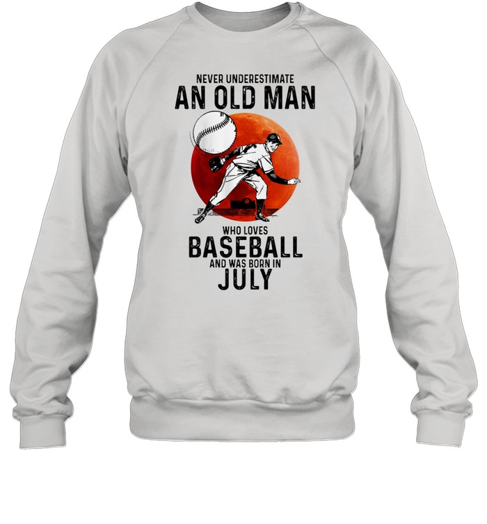 Never Underestimate An Old Man Who Loves Baseball And Was Born In July t-shirt Unisex Sweatshirt