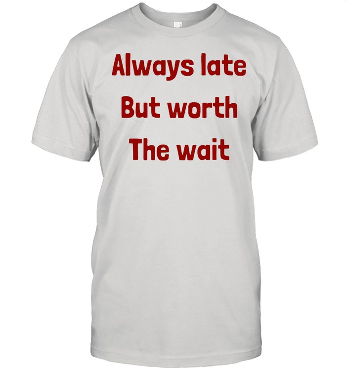 Always Late But Worth the Wait T- Classic Men's T-shirt