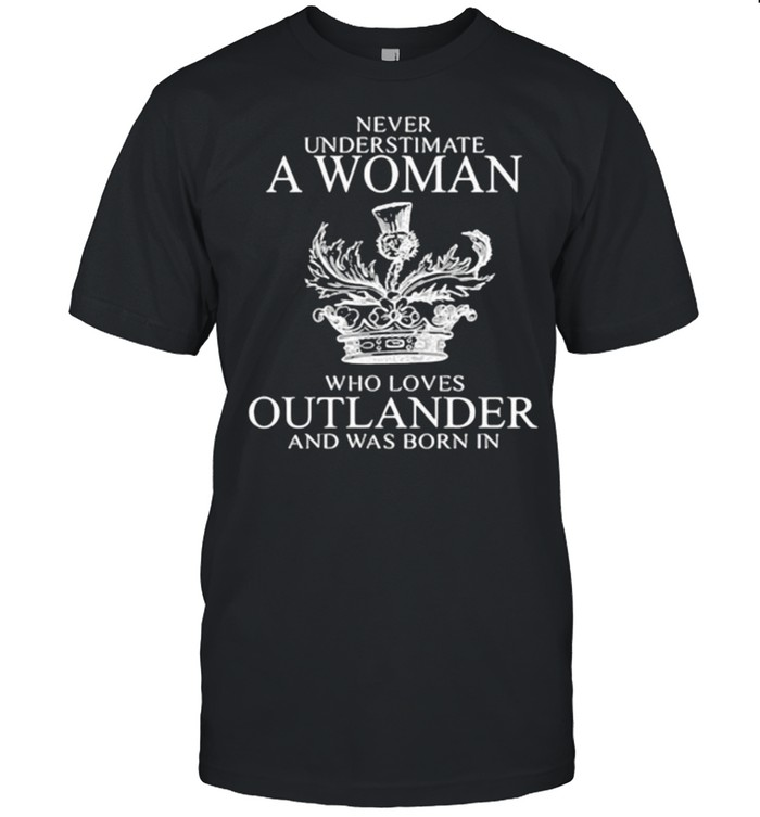 Never Underestimate A Woman Who Loves Outlander And Was Born In  Classic Men's T-shirt