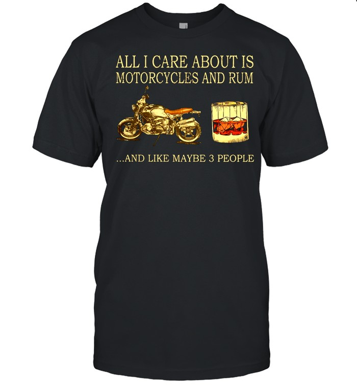 All I care about is Motorcycles and Rum and like maybe 3 people shirt Classic Men's T-shirt