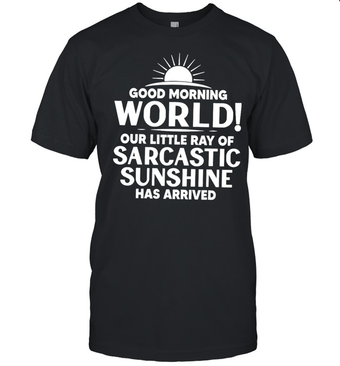 Good Morning World Our Little Ray Of Sarcastic Sunshine Has Arrived shirt Classic Men's T-shirt