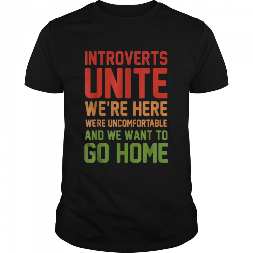Introverts Unite We're Here Uncomfortable Want To Go Home shirt Classic Men's T-shirt