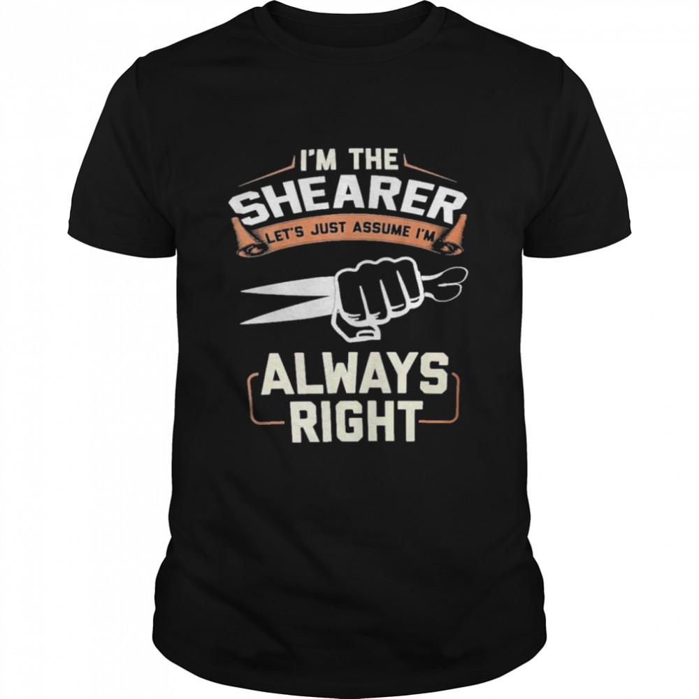 I'm the shearer let's just assume i'm always right shirt Classic Men's T-shirt